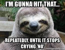 Sexual Sloth - I'm gunna hit that... Repeatedly, until it stops crying 'no'