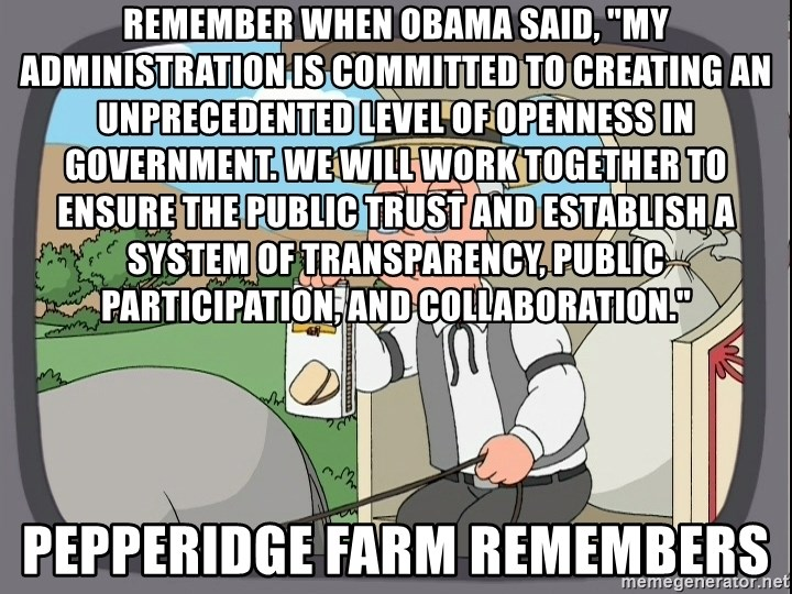 "Pepperidge Farm Remembers Meme - Remember when Obama said, ""My administration is committed to creating an unprecedented level of openness in government. We will work together to ensure the public trust and establish a system of transparency, public participation, and collaboration."" Pepperidge Farm Remembers"