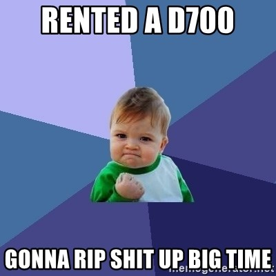 Success Kid - Rented a D700  Gonna Rip Shit Up Big Time