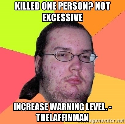 Butthurt Dweller - Killed one person? Not excessive Increase warning level. -TheLaffinMan