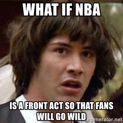 Conspiracy Keanu - What if NBA Is a front act so that fans will go wild