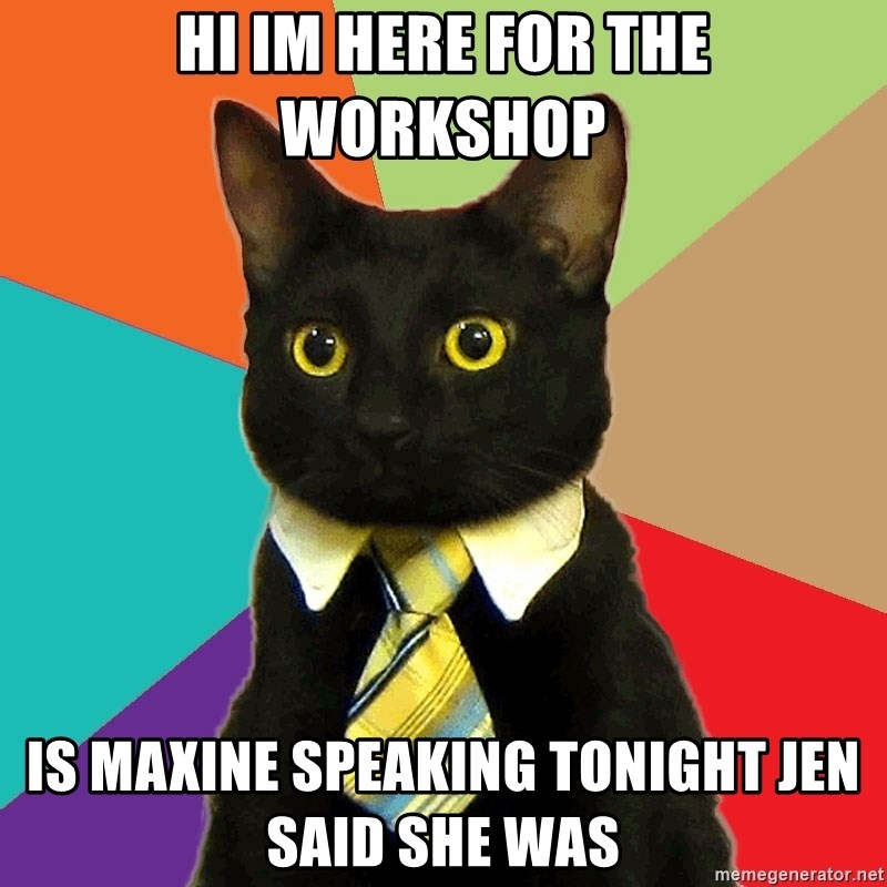 Business Cat - Hi Im here for the workshop Is Maxine speaking tonight jen said she was