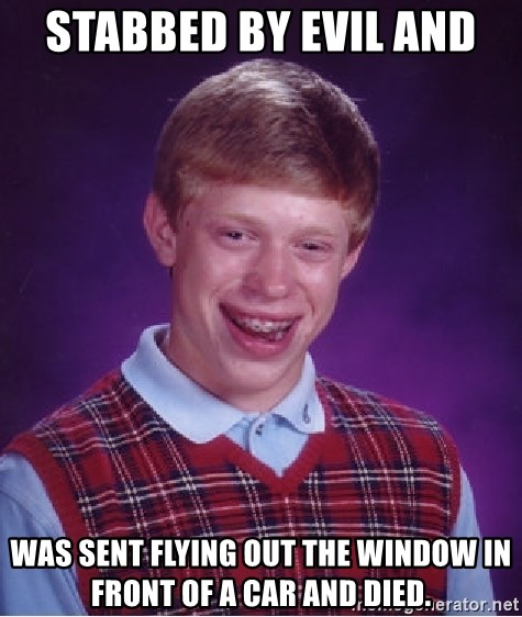 Bad Luck Brian - Stabbed by Evil and  was sent flying out the window in front of a car and died.