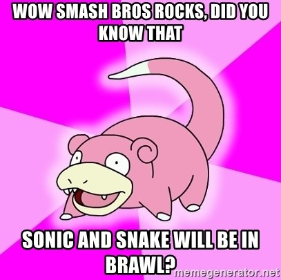 Slowpoke - WOW SMASH BROS ROCKS, DID YOU KNOW THAT sonic and snake WILL BE IN BRAWL?
