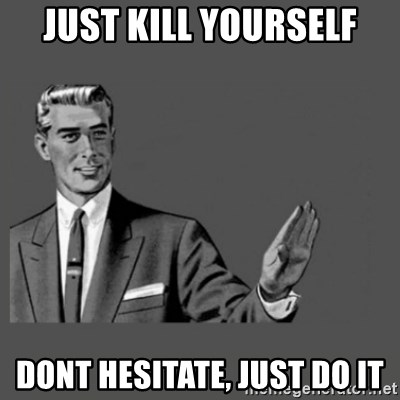 Kill Yourself Please - just kill yourself dont hesitate, just do it
