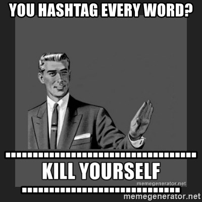 kill yourself guy - You hashtag every word?   ................................................................