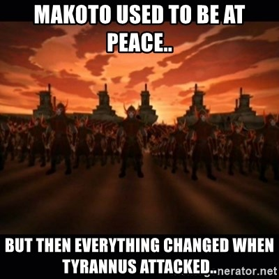 until the fire nation attacked. - Makoto used to be at peace.. but then everything changed when Tyrannus attacked..