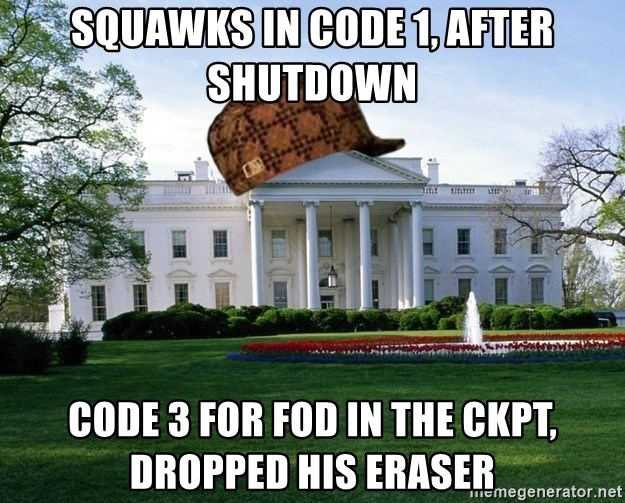 scumbag whitehouse - SQUAWKS IN CODE 1, AFTER SHUTDOWN CODE 3 FOR FOD IN THE CKPT, DROPPED HIS ERASER