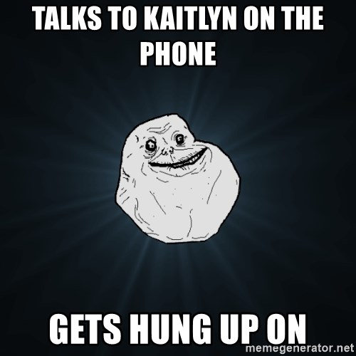 Forever Alone - TALKS TO KAITLYN ON THE PHONE  GETS HUNG UP ON