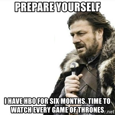 Prepare yourself - prepare yourself i have HBO for six months. time to watch every game of thrones