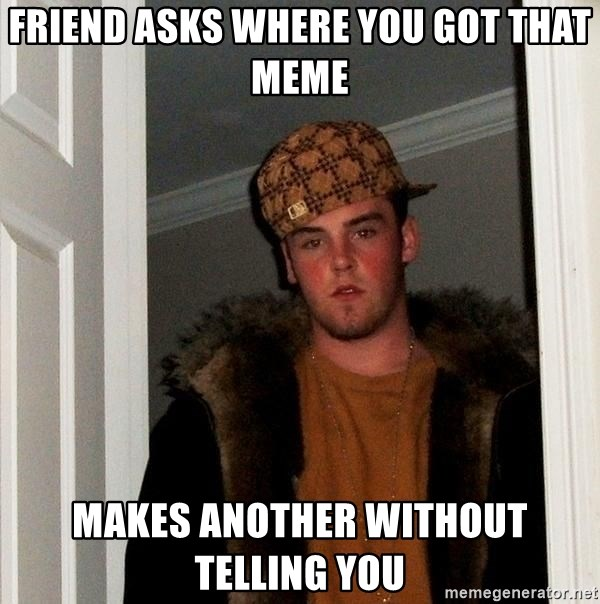 Scumbag Steve - Friend asks where you got that meme Makes another without telling you