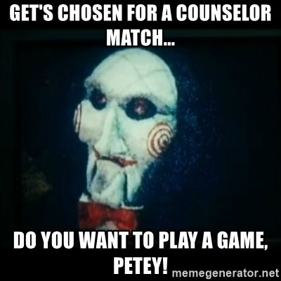 SAW - I wanna play a game - GET'S CHOSEN FOR A COUNSELOR MATCH...  DO YOU WANT TO PLAY A GAME, PETEY!
