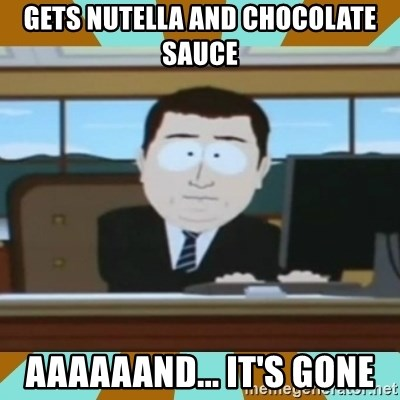 And it's gone - Gets Nutella and chocolate sauce aaaaaand... it's gone