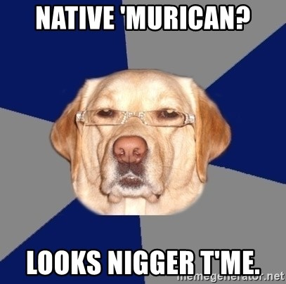 Racist Dawg - NATIVE 'MURICAN? LOOKS NIGGER T'ME.
