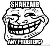 Troll Faceee - shahzaib any problem?