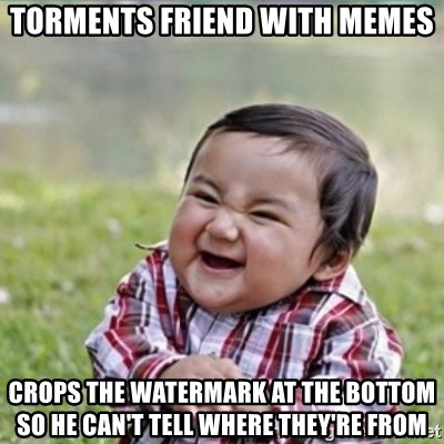 evil plan kid - Torments friend with memes Crops the watermark at the bottom so he can't tell where they're from