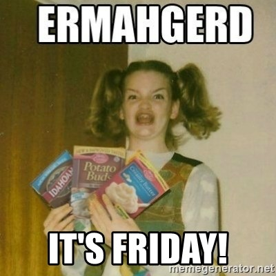 Ermahgerd -  It's Friday!