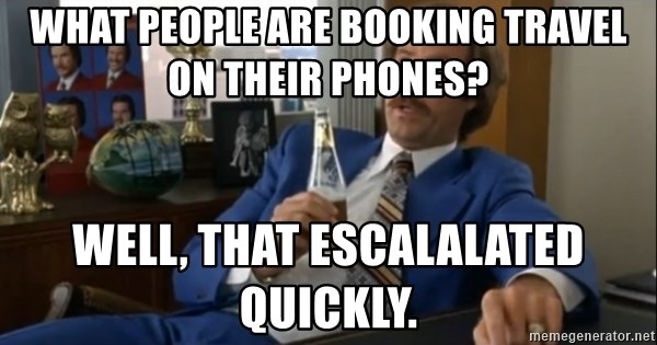 well that escalated quickly  - What people are booking travel on their phones? WELL, THAT ESCALALATED QUICKLY.