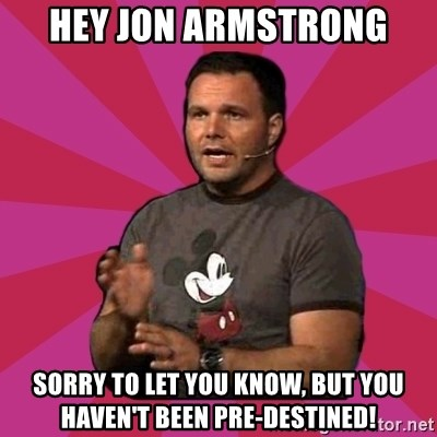 Mark Driscoll - Hey Jon Armstrong Sorry to let you know, but you haven't been pre-destined!