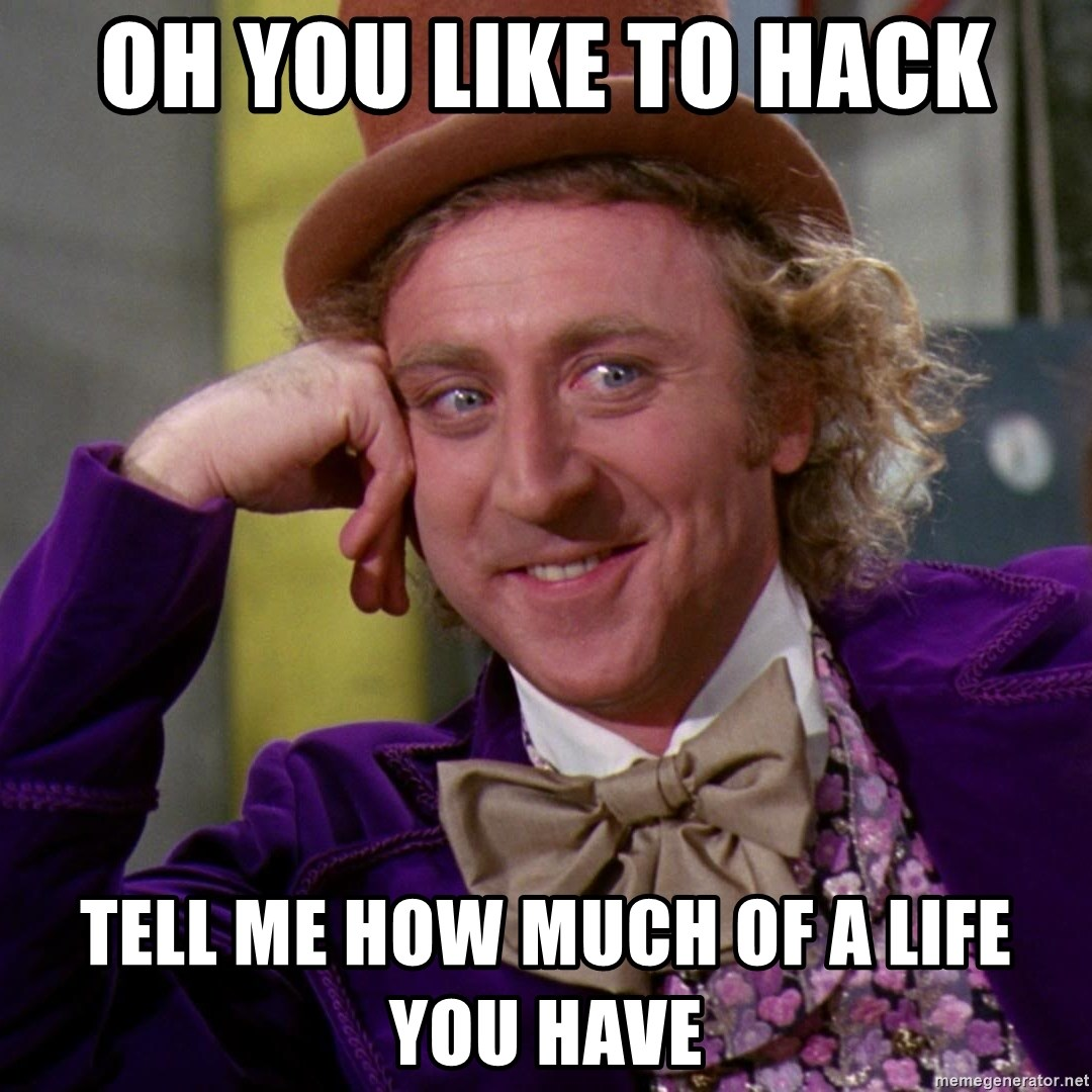 Willy Wonka - oh you like to hack tell me how much of a life you have
