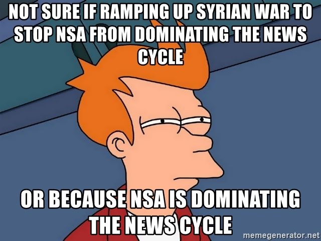 Futurama Fry - NOT SURE IF RAMPING UP SYRIAN WAR TO STOP NSA FROM DOMINATING THE NEWS CYCLE OR BECAUSE NSA IS DOMINATING THE NEWS CYCLE