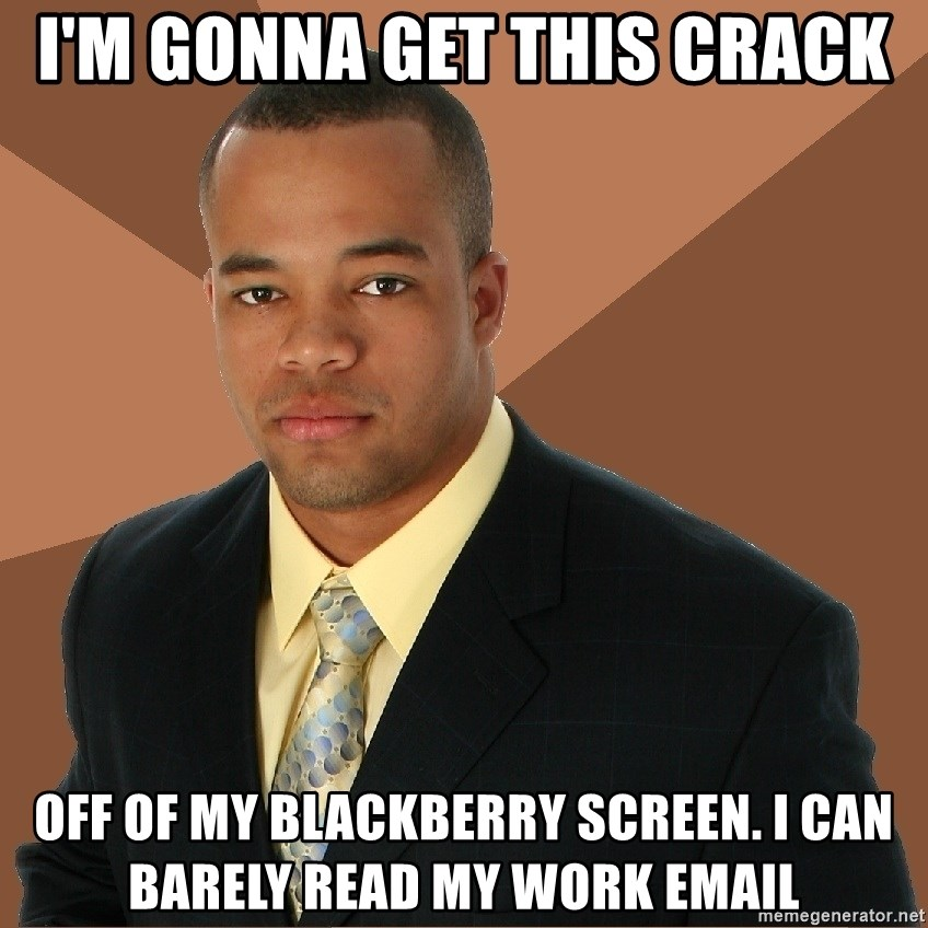 Successful Black Man - I'm gonna get this crack off of my Blackberry screen. I can barely read my work email
