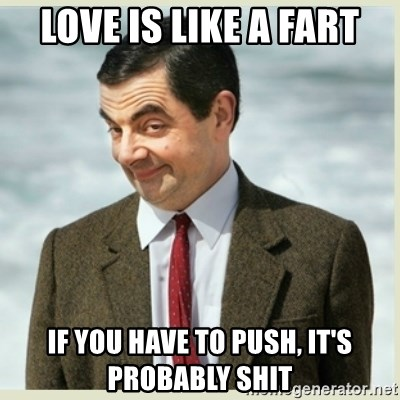 MR bean - LOVE IS LIKE A FART IF YOU HAVE TO PUSH, IT'S PROBABLY SHIT