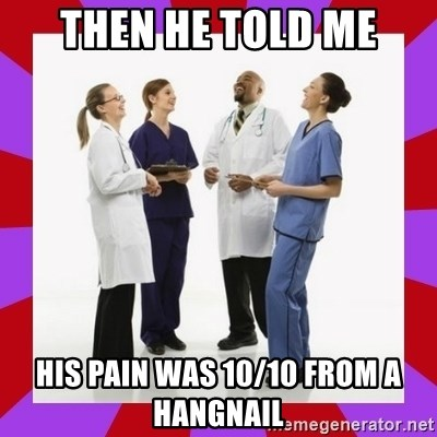 Doctors laugh - Then he told me his pain was 10/10 from a hangnail