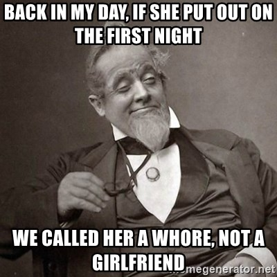 1889 [10] guy - back in my day, if she put out on the first night we called her a whore, not a girlfriend