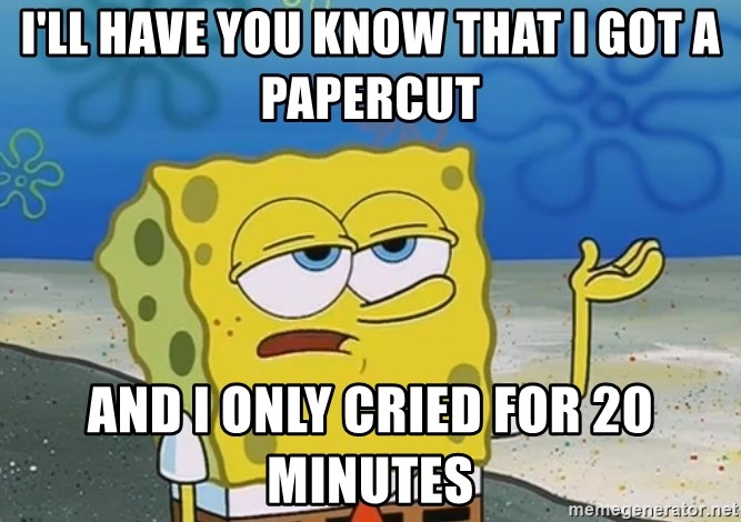 I'll have you know Spongebob - I'll have you know that I got a papercut and I only cried for 20 minutes
