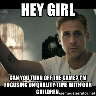 ryan gosling hey girl - Hey Girl Can you turn off the game? I'm focusing on quality time with our children.