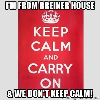 Keep Calm - I'm from Breiner House & we don't keep calm!