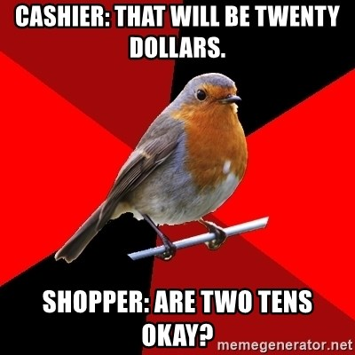 Retail Robin - CASHIER: THAT WILL BE TWENTY DOLLARS.  SHOPPER: ARE TWO TENS OKAY?