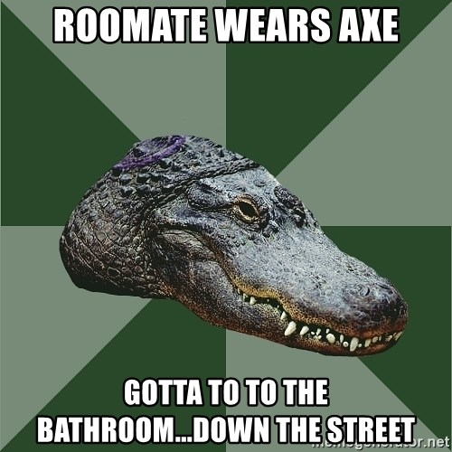 Aspie Alligator - Roomate wears axe Gotta to to the bathroom...down the street