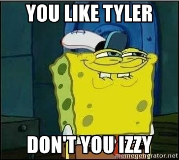 Spongebob Face - you like tyler don't you izzy