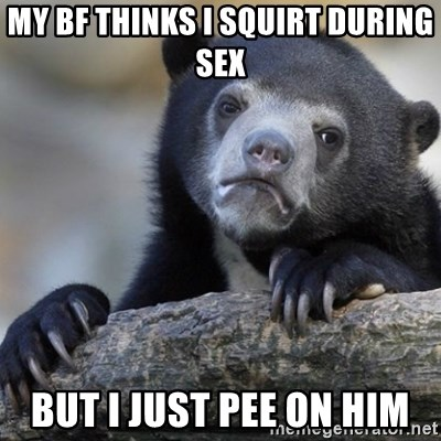 Confession Bear - My BF thinks i squirt during sex But I just pee on him