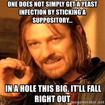 One Does Not Simply - One does not simply get a yeast infection by sticking a suppository...  in a hole this big. It'll fall right out