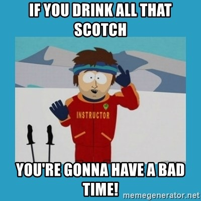 you're gonna have a bad time guy - If you drink all that scotch you're gonna have a bad time!