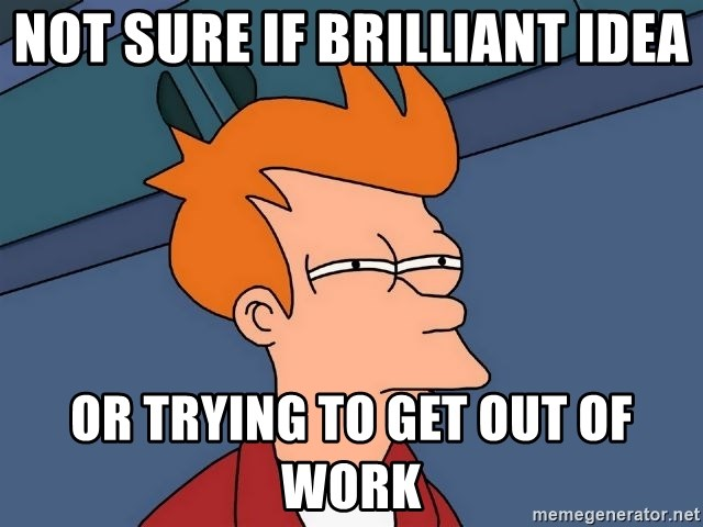 Futurama Fry - Not sure if brilliant idea Or trying to get out of work
