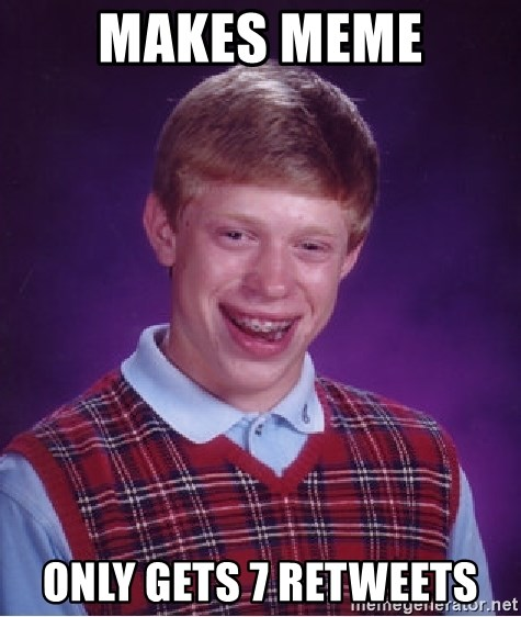 Bad Luck Brian - makes meme only gets 7 retweets