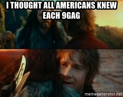 Never Have I Been So Wrong - I thought all americans knew each 9gag