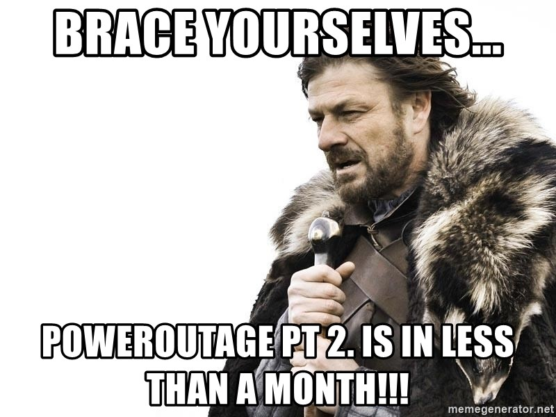 Winter is Coming - BRACE YOURSELVES... POWEROUTAGE PT 2. IS IN LESS THAN A MONTH!!!