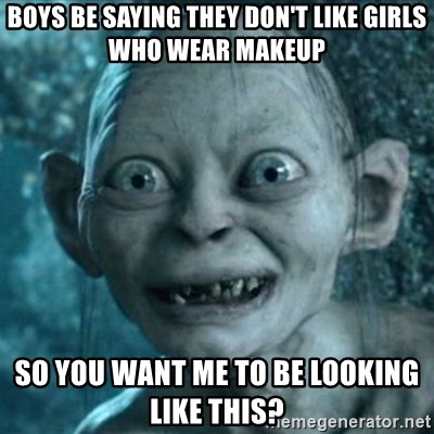 My Precious Gollum - BOYS BE SAYING THEY DON'T LIKE GIRLS WHO WEAR MAKEUP SO YOU WANT ME TO BE LOOKING LIKE THIS?