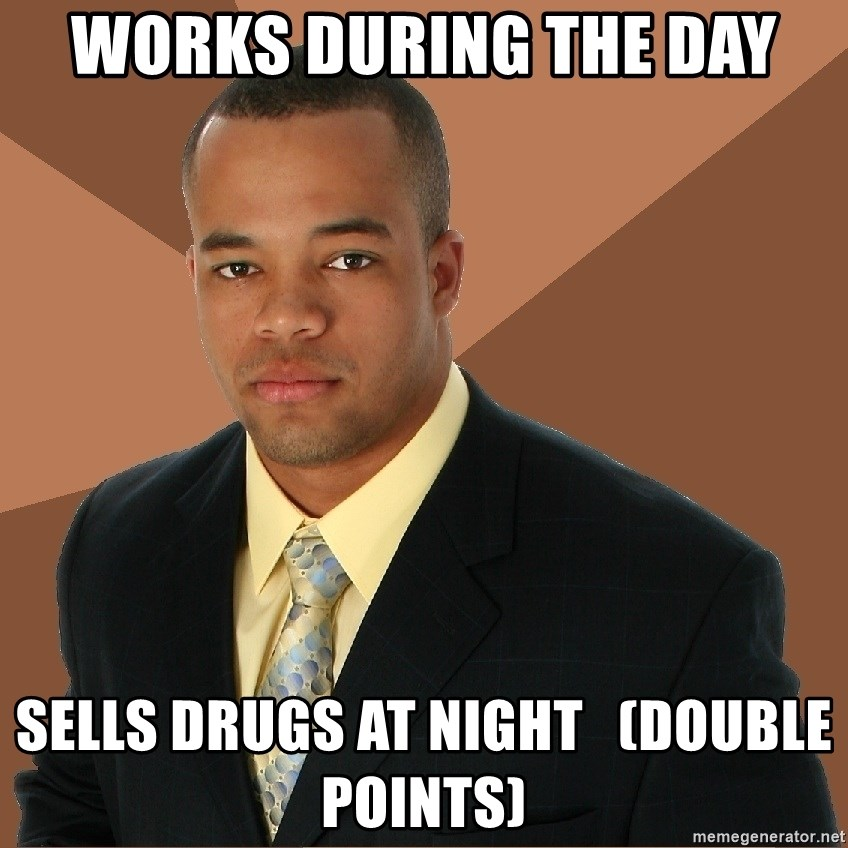 Successful Black Man - Works during the day Sells drugs at night   (double points)