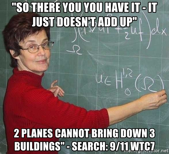 "drunk Teacher - ""so there you you have it - it just doesn't add up"" 2 planes cannot bring down 3 buildings"" - search: 9/11 WTC7"