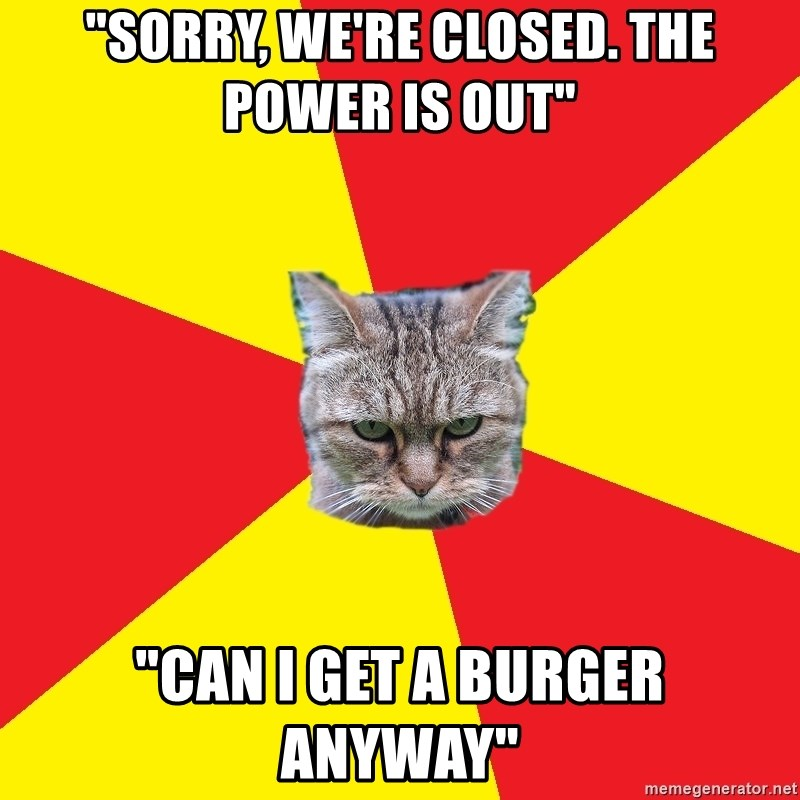 "Fast Food Feline - ""sorry, we're closed. The power is out"" ""can i get a burger anyway"""