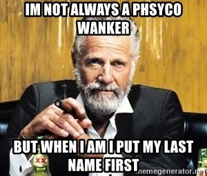 The Most Interesting Man In The World - im not always a phsyco wanker but when i am i put my last name first