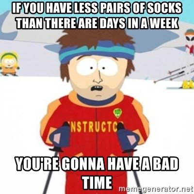 Bad time ski instructor 1 - If you have less pairs of socks than there are days in a week You're gonna have a bad time