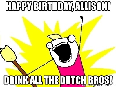 X ALL THE THINGS - Happy Birthday, Allison! Drink ALL the Dutch Bros!