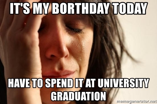 First World Problems - it's my borthday today have to spend it at university graduation
